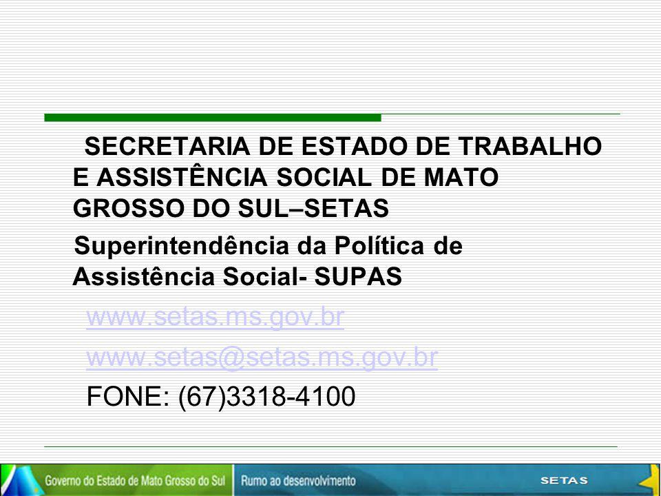 SECRETARIA DE ESTADO DE TRABALHO E ASSISTÊNCIA SOCIAL DE MATO GROSSO DO SUL–SETAS Superintendência da Política de Assistência Social- SUPAS www.setas.