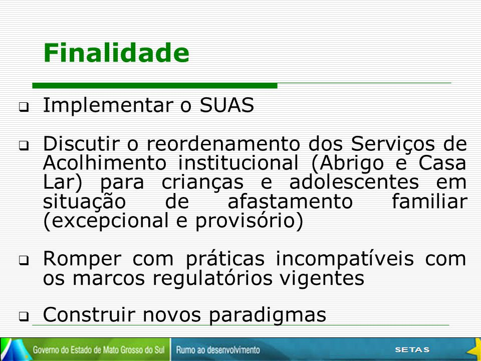 Finalidade  Implementar o SUAS  Discutir o reordenamento dos Serviços de Acolhimento institucional (Abrigo e Casa Lar) para crianças e adolescentes