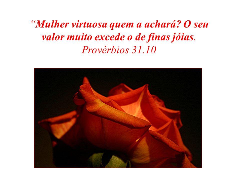 Mulher virtuosa quem a achará? O seu valor muito excede o de finas jóias. Provérbios 31.10