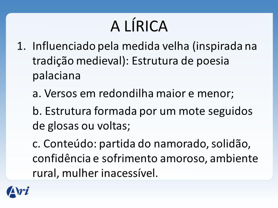 A LÍRICA 1.Influenciado pela medida velha (inspirada na tradição medieval): Estrutura de poesia palaciana a. Versos em redondilha maior e menor; b. Es