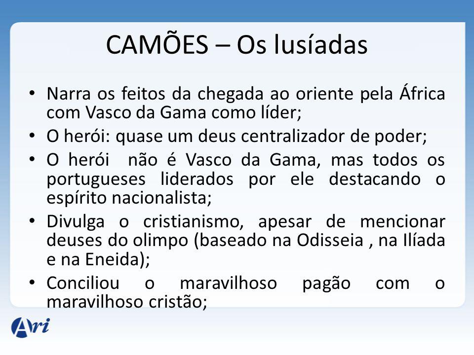 CAMÕES – Os lusíadas Narra os feitos da chegada ao oriente pela África com Vasco da Gama como líder; O herói: quase um deus centralizador de poder; O