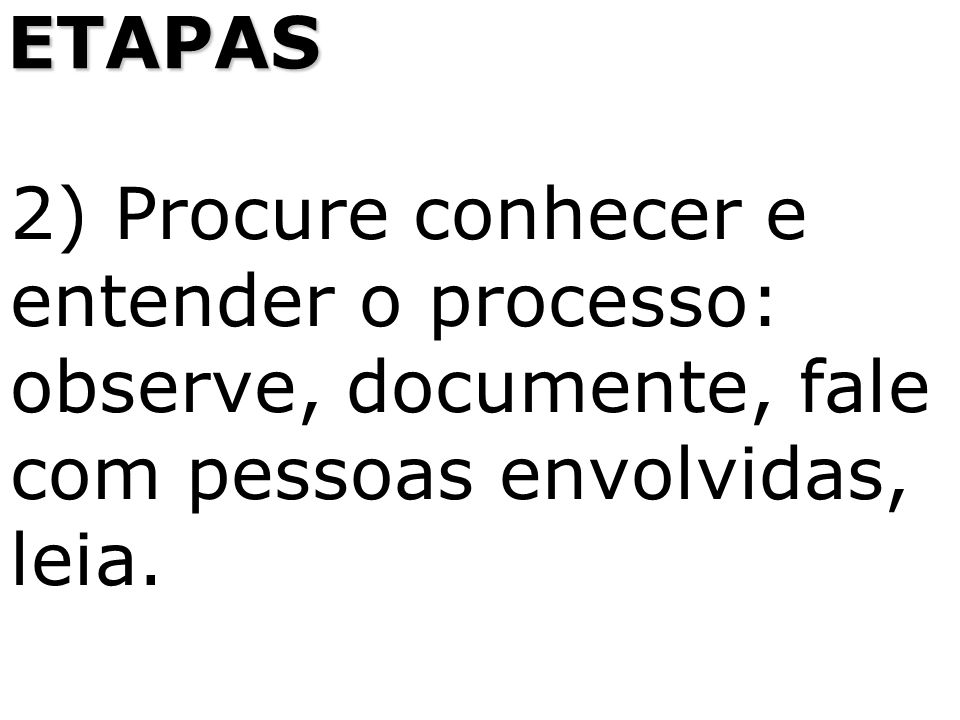 2) Procure conhecer e entender o processo: observe, documente, fale com pessoas envolvidas, leia. ETAPAS
