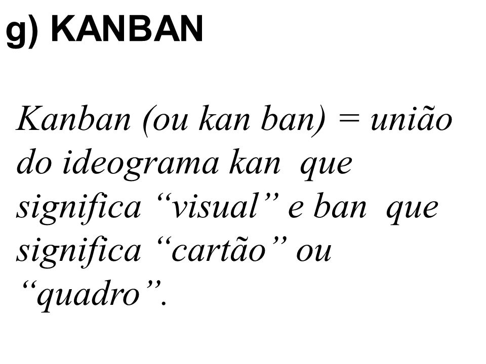 "g) KANBAN Kanban (ou kan ban) = união do ideograma kan que significa ""visual"" e ban que significa ""cartão"" ou ""quadro""."