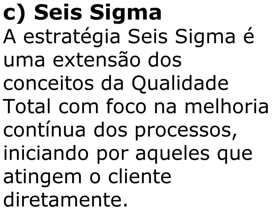 c) Seis Sigma A estratégia Seis Sigma é uma extensão dos conceitos da Qualidade Total com foco na melhoria contínua dos processos, iniciando por aquel