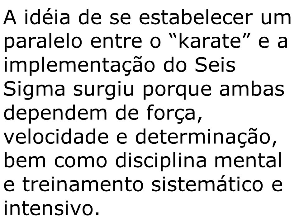 A idéia de se estabelecer um paralelo entre o karate e a implementação do Seis Sigma surgiu porque ambas dependem de força, velocidade e determinação, bem como disciplina mental e treinamento sistemático e intensivo.