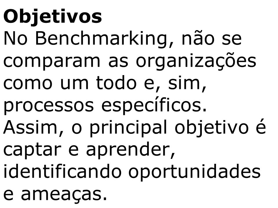 Objetivos No Benchmarking, não se comparam as organizações como um todo e, sim, processos específicos. Assim, o principal objetivo é captar e aprender