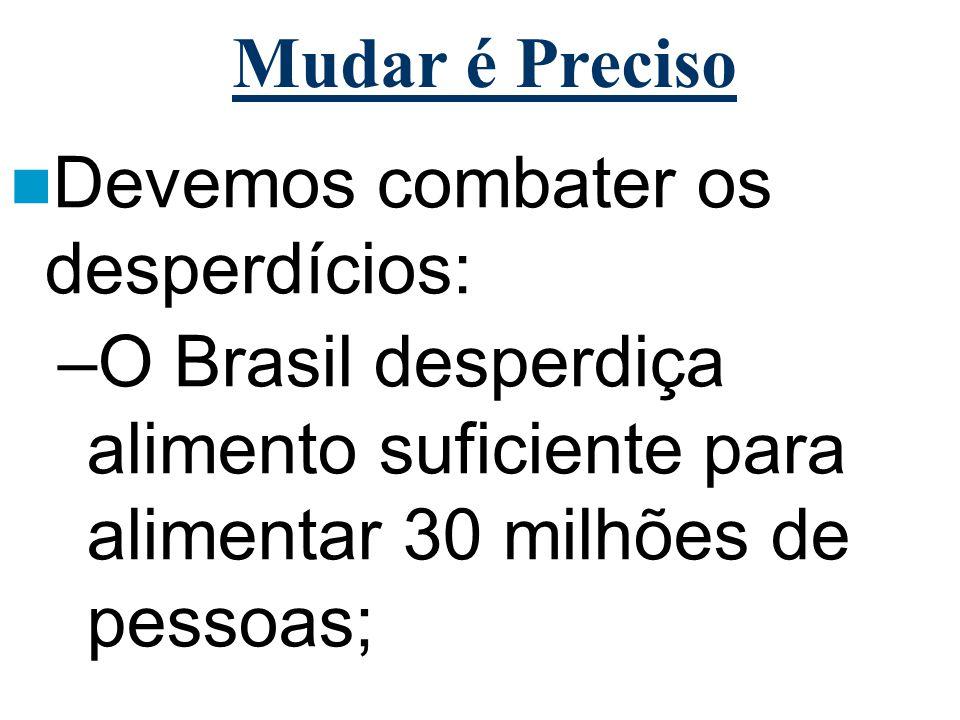 Mudar é Preciso Devemos combater os desperdícios: –O Brasil desperdiça alimento suficiente para alimentar 30 milhões de pessoas;