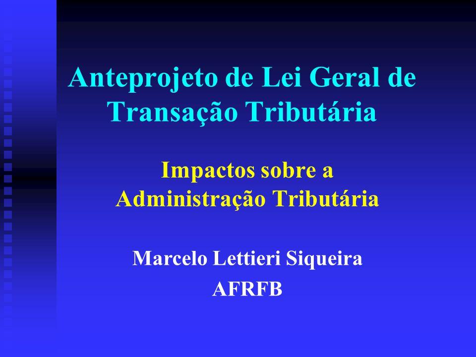 Anteprojeto de Lei Geral de Transação Tributária Impactos sobre a Administração Tributária Marcelo Lettieri Siqueira AFRFB