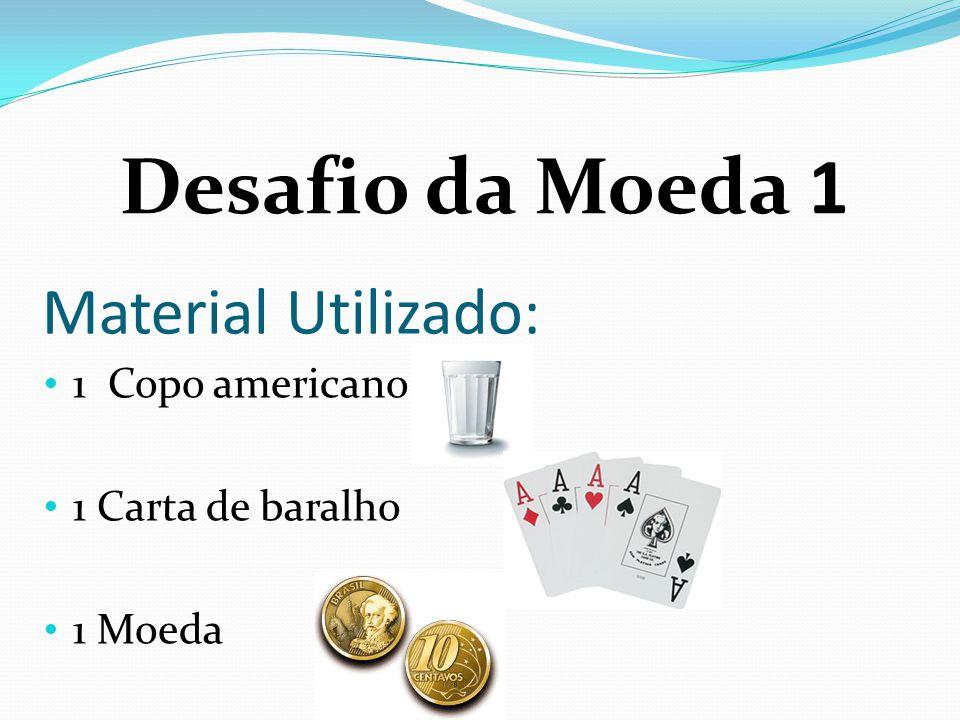 Material Utilizado: 1 Copo americano 1 Carta de baralho 1 Moeda Desafio da Moeda 1