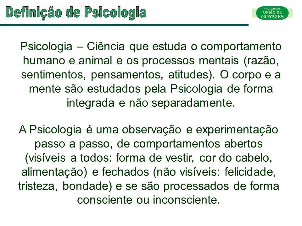 Psicologia – Ciência que estuda o comportamento humano e animal e os processos mentais (razão, sentimentos, pensamentos, atitudes). O corpo e a mente