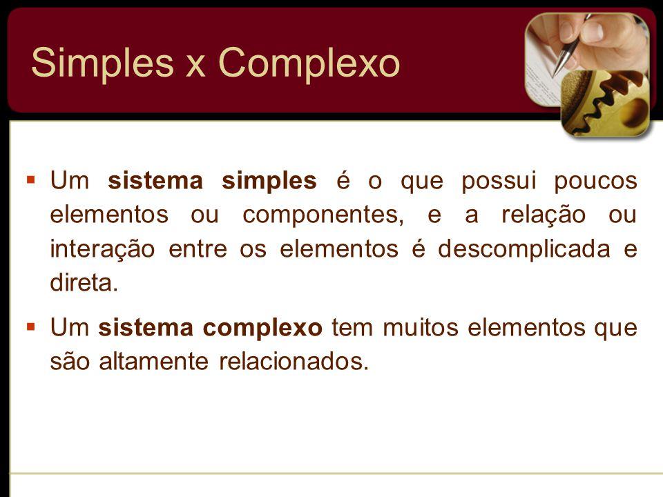 Simples x Complexo  Um sistema simples é o que possui poucos elementos ou componentes, e a relação ou interação entre os elementos é descomplicada e direta.