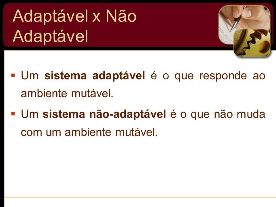 Adaptável x Não Adaptável  Um sistema adaptável é o que responde ao ambiente mutável.