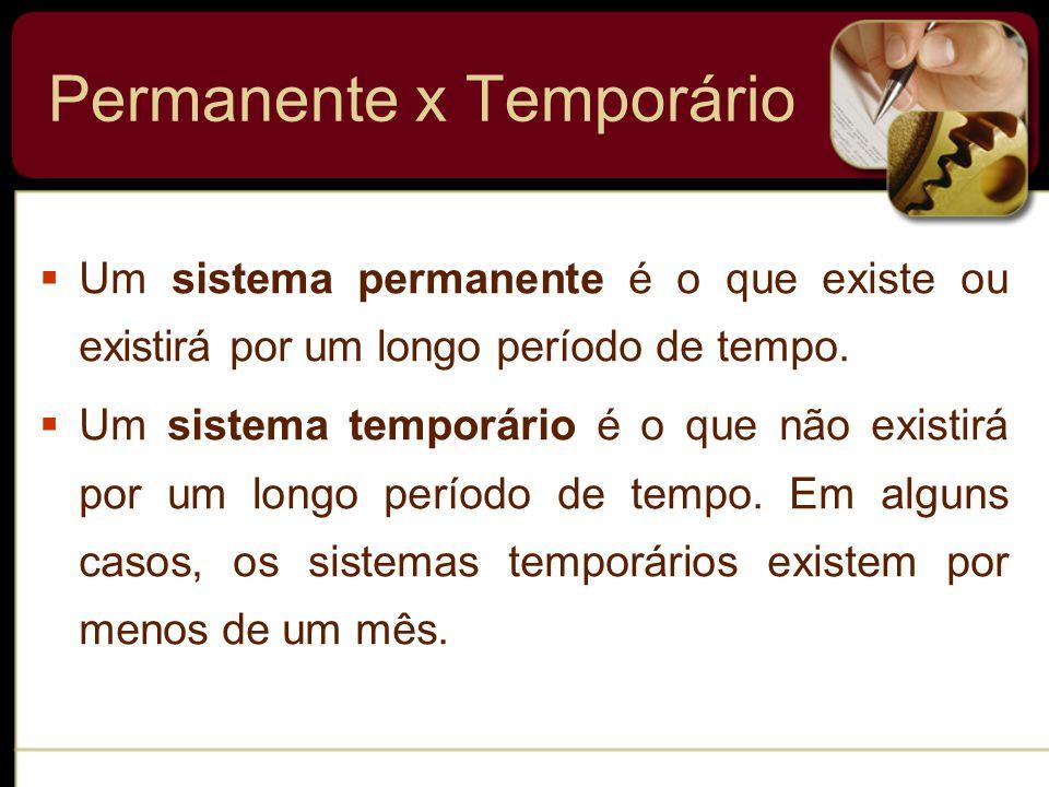 Permanente x Temporário  Um sistema permanente é o que existe ou existirá por um longo período de tempo.