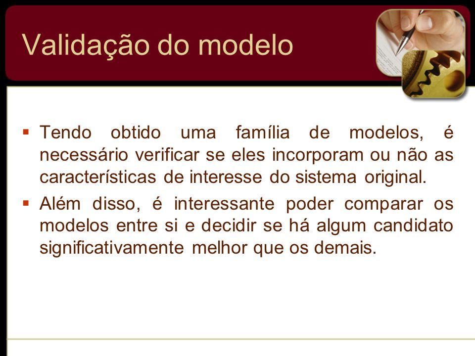 Tendo obtido uma família de modelos, é necessário verificar se eles incorporam ou não as características de interesse do sistema original.