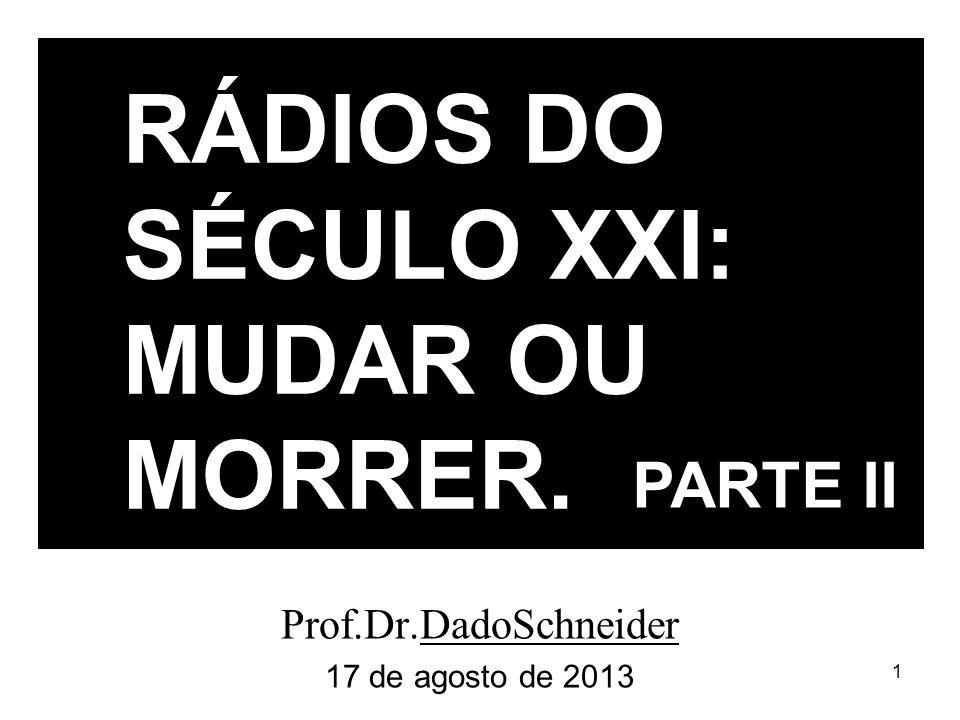 1 Prof.Dr.DadoSchneider 17 de agosto de 2013 RÁDIOS DO SÉCULO XXI: MUDAR OU MORRER. PARTE II
