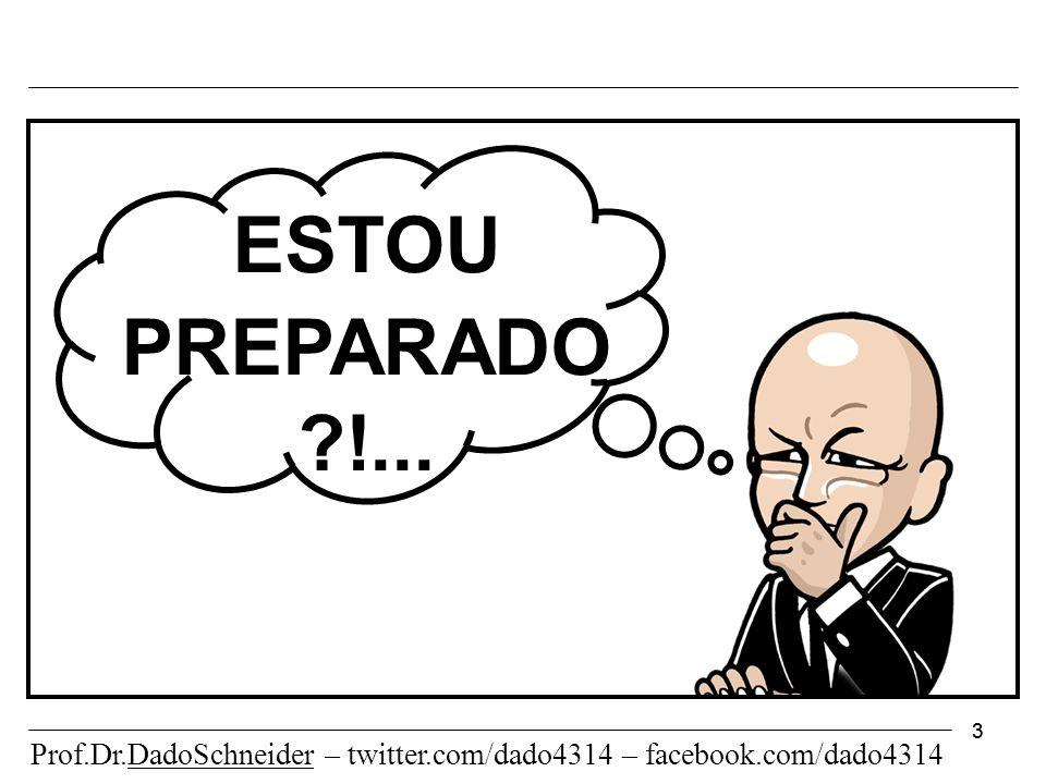 13 ESTOU PREPARADO !... Prof.Dr.DadoSchneider – twitter.com/dado4314 – facebook.com/dado4314