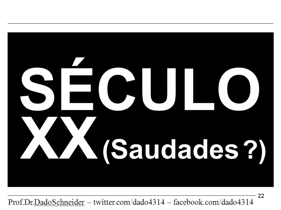22 XX ( Saudades ) SÉCULO Prof.Dr.DadoSchneider – twitter.com/dado4314 – facebook.com/dado4314