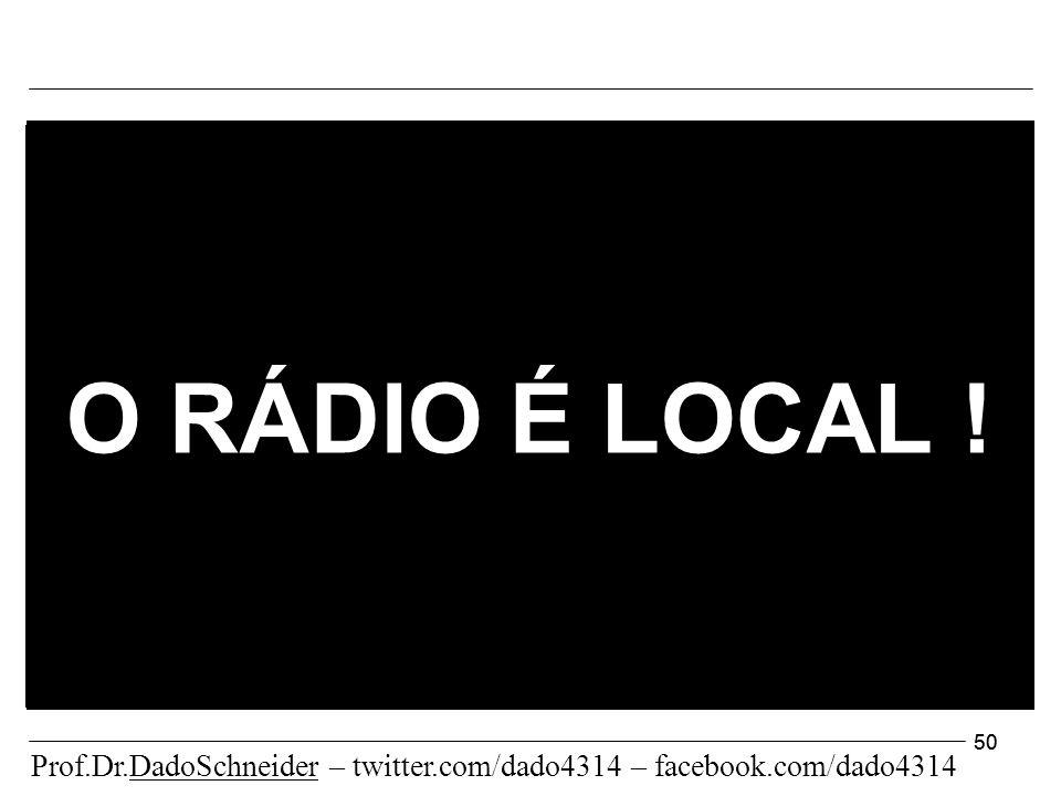 50 O RÁDIO É LOCAL ! Prof.Dr.DadoSchneider – twitter.com/dado4314 – facebook.com/dado4314