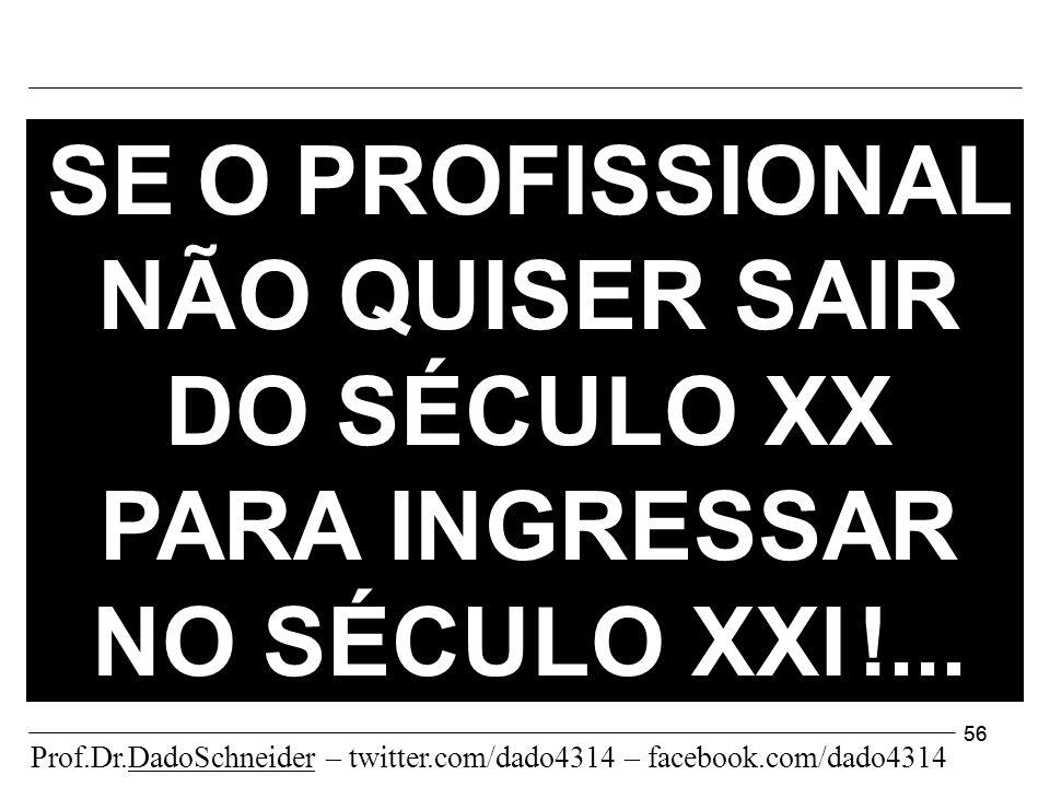 56 SE O PROFISSIONAL NÃO QUISER SAIR DO SÉCULO XX PARA INGRESSAR NO SÉCULO XXI !...