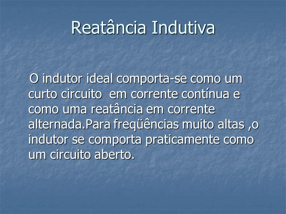Reatância Indutiva O indutor ideal comporta-se como um curto circuito em corrente contínua e como uma reatância em corrente alternada.Para freqüências