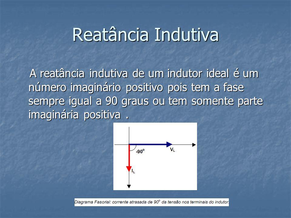 Reatância Indutiva A reatância indutiva de um indutor ideal é um número imaginário positivo pois tem a fase sempre igual a 90 graus ou tem somente par