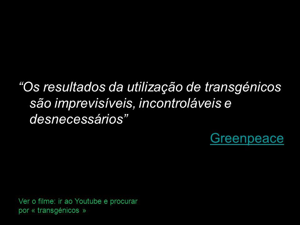 Os resultados da utilização de transgénicos são imprevisíveis, incontroláveis e desnecessários Greenpeace Ver o filme: ir ao Youtube e procurar por « transgénicos »