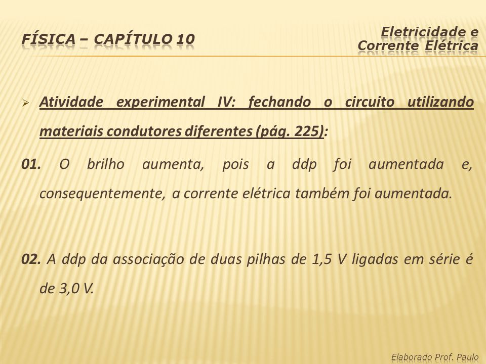  Atividade experimental IV: fechando o circuito utilizando materiais condutores diferentes (pág. 225): 01. O brilho aumenta, pois a ddp foi aumentada