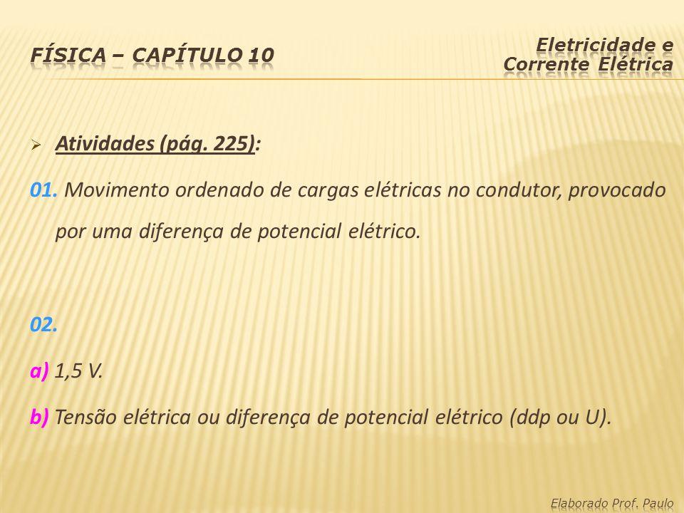  Atividades (pág. 225): 01. Movimento ordenado de cargas elétricas no condutor, provocado por uma diferença de potencial elétrico. 02. a) 1,5 V. b) T