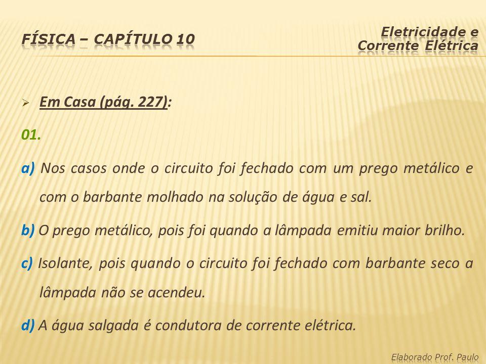  Em Casa (pág. 227): 01. a) Nos casos onde o circuito foi fechado com um prego metálico e com o barbante molhado na solução de água e sal. b) O prego