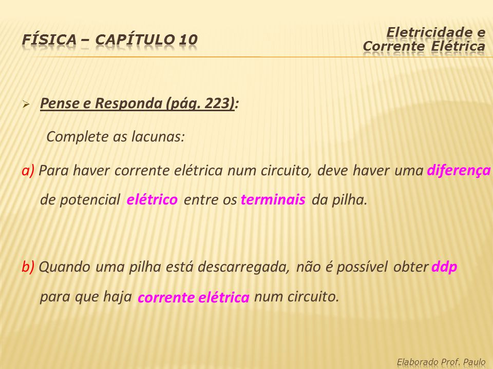  Pense e Responda (pág. 223): Complete as lacunas: a) Para haver corrente elétrica num circuito, deve haver uma de potencial entre os da pilha. b) Qu