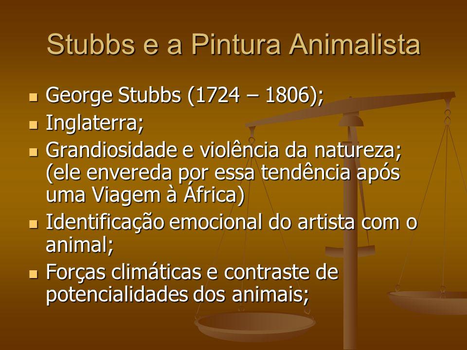 Stubbs e a Pintura Animalista George Stubbs (1724 – 1806); George Stubbs (1724 – 1806); Inglaterra; Inglaterra; Grandiosidade e violência da natureza; (ele envereda por essa tendência após uma Viagem à África) Grandiosidade e violência da natureza; (ele envereda por essa tendência após uma Viagem à África) Identificação emocional do artista com o animal; Identificação emocional do artista com o animal; Forças climáticas e contraste de potencialidades dos animais; Forças climáticas e contraste de potencialidades dos animais;