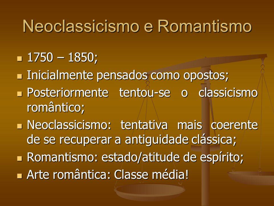 Neoclassicismo e Romantismo 1750 – 1850; 1750 – 1850; Inicialmente pensados como opostos; Inicialmente pensados como opostos; Posteriormente tentou-se o classicismo romântico; Posteriormente tentou-se o classicismo romântico; Neoclassicismo: tentativa mais coerente de se recuperar a antiguidade clássica; Neoclassicismo: tentativa mais coerente de se recuperar a antiguidade clássica; Romantismo: estado/atitude de espírito; Romantismo: estado/atitude de espírito; Arte romântica: Classe média.