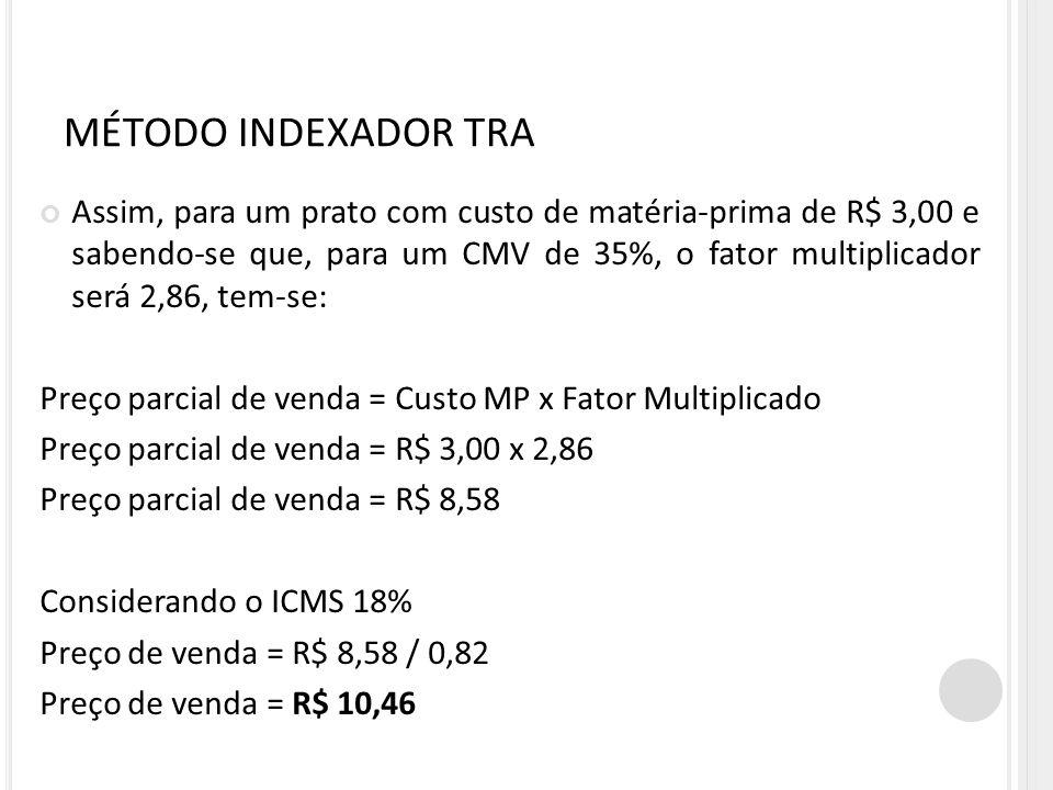 MÉTODO INDEXADOR TRA Assim, para um prato com custo de matéria-prima de R$ 3,00 e sabendo-se que, para um CMV de 35%, o fator multiplicador será 2,86,