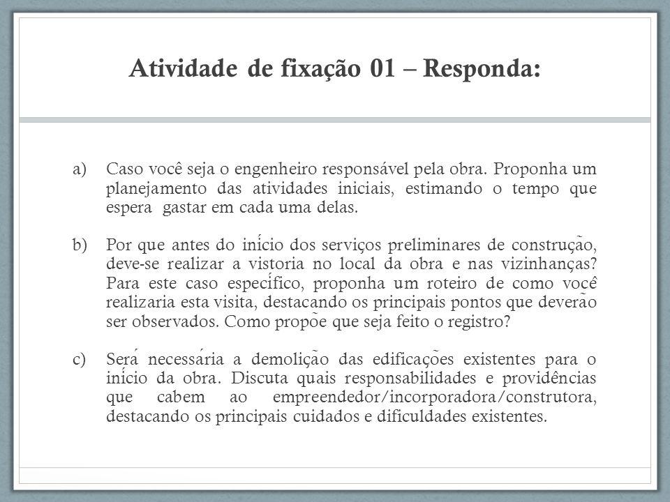 Atividade de fixação 01 – Responda: a)Caso você seja o engenheiro responsável pela obra. Proponha um planejamento das atividades iniciais, estimando o