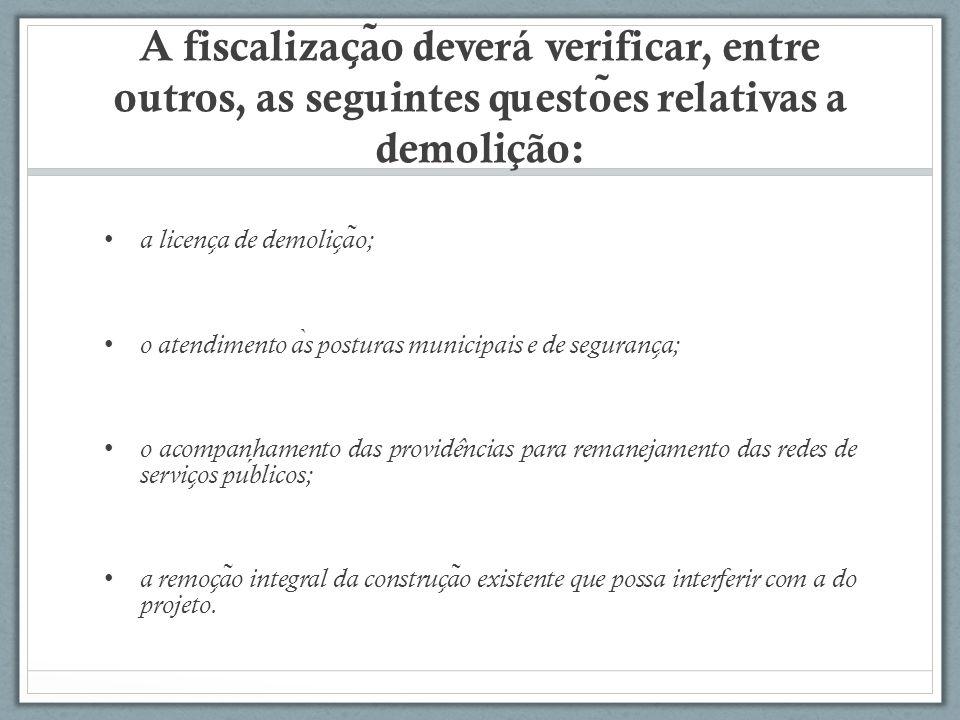 A fiscalizac ̧ a ̃ o deverá verificar, entre outros, as seguintes questo ̃ es relativas a demolição: a licenc ̧ a de demolic ̧ a ̃ o; o atendimento a