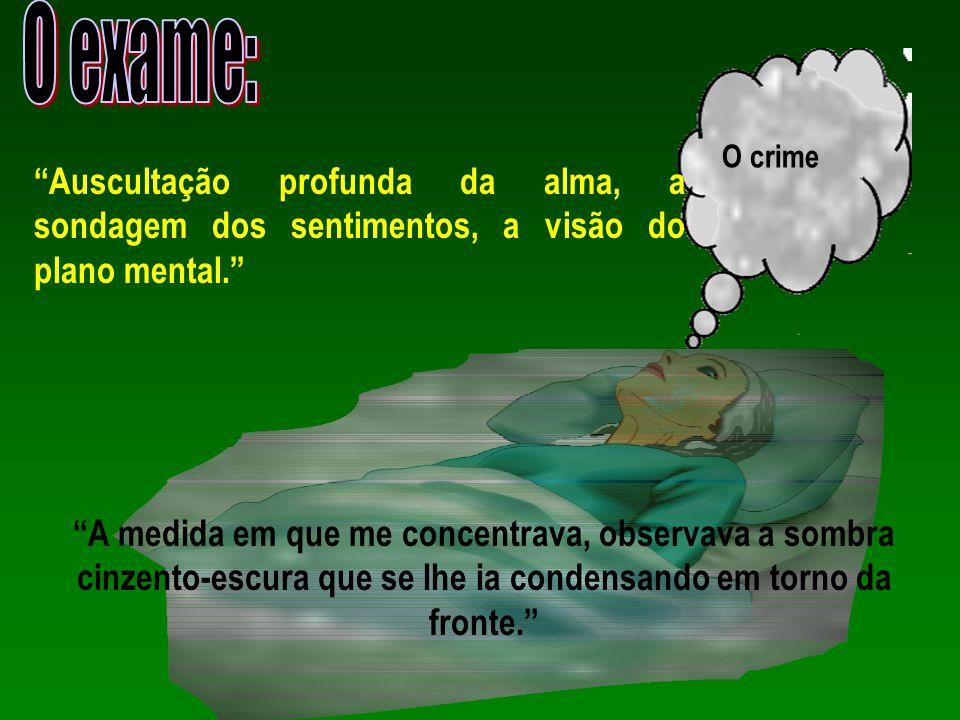 """Exame O crime """"Auscultação profunda da alma, a sondagem dos sentimentos, a visão do plano mental."""" """"A medida em que me concentrava, observava a sombra"""
