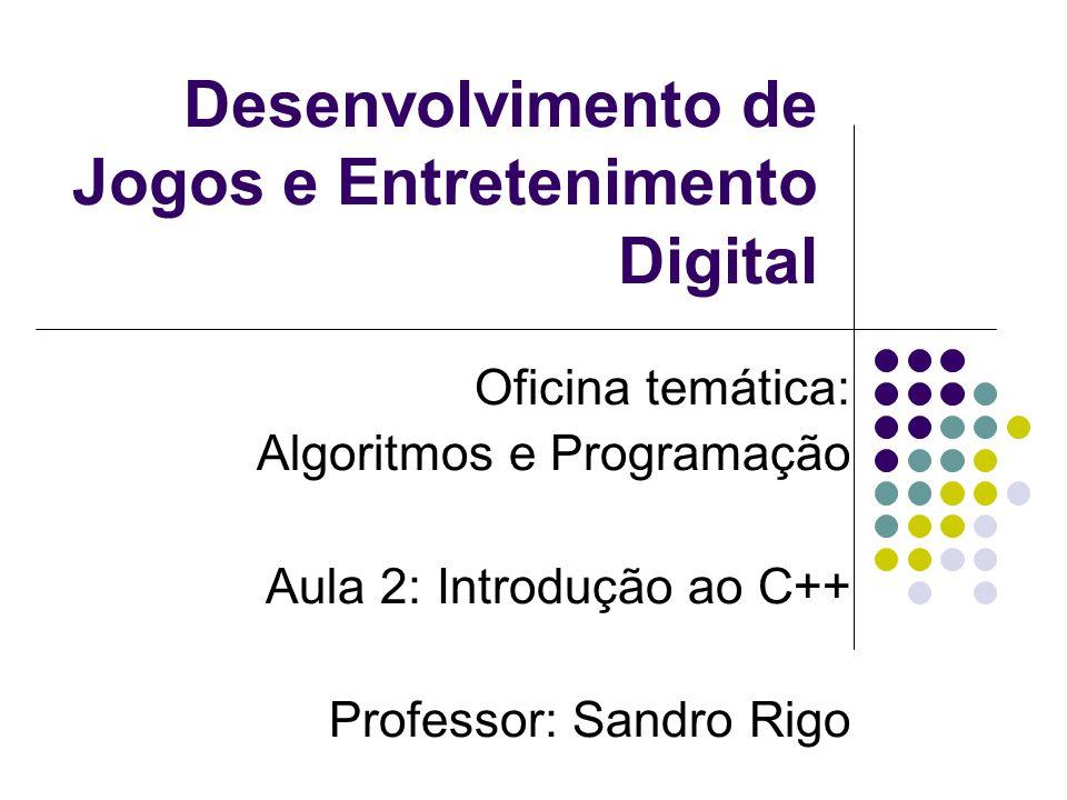 Desenvolvimento de Jogos e Entretenimento Digital Oficina temática: Algoritmos e Programação Aula 2: Introdução ao C++ Professor: Sandro Rigo