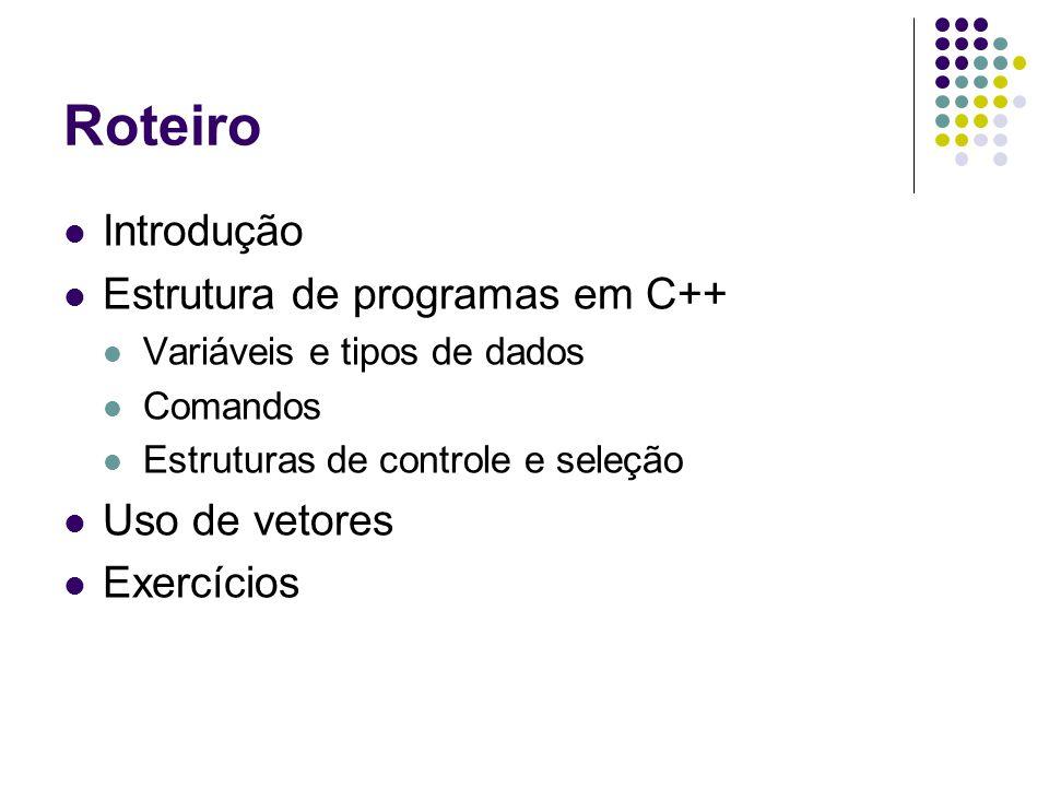 Roteiro Introdução Estrutura de programas em C++ Variáveis e tipos de dados Comandos Estruturas de controle e seleção Uso de vetores Exercícios
