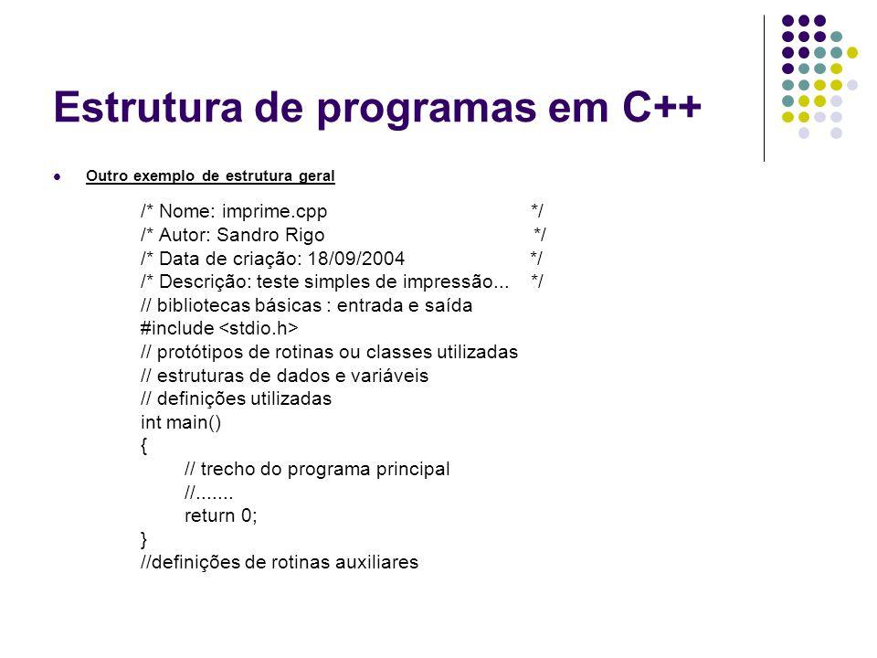 Estrutura de programas em C++ Outro exemplo de estrutura geral /* Nome: imprime.cpp */ /* Autor: Sandro Rigo */ /* Data de criação: 18/09/2004 */ /* D