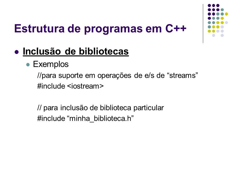 """Estrutura de programas em C++ Inclusão de bibliotecas Exemplos //para suporte em operações de e/s de """"streams"""" #include // para inclusão de biblioteca"""