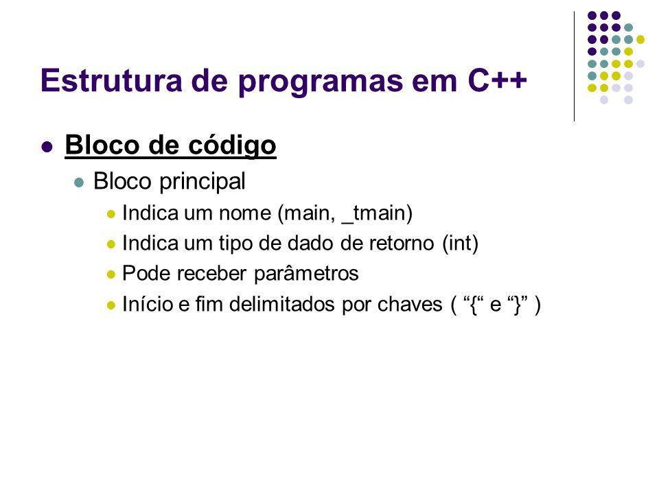 Estrutura de programas em C++ Bloco de código Bloco principal Indica um nome (main, _tmain) Indica um tipo de dado de retorno (int) Pode receber parâm