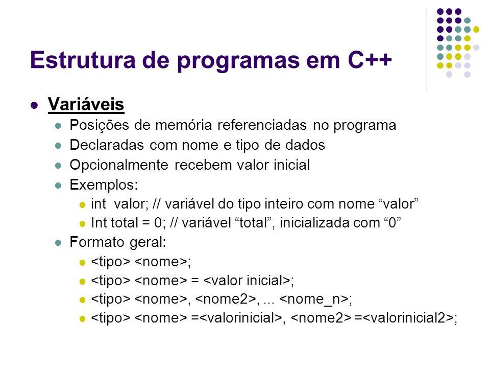 Estrutura de programas em C++ Variáveis Posições de memória referenciadas no programa Declaradas com nome e tipo de dados Opcionalmente recebem valor
