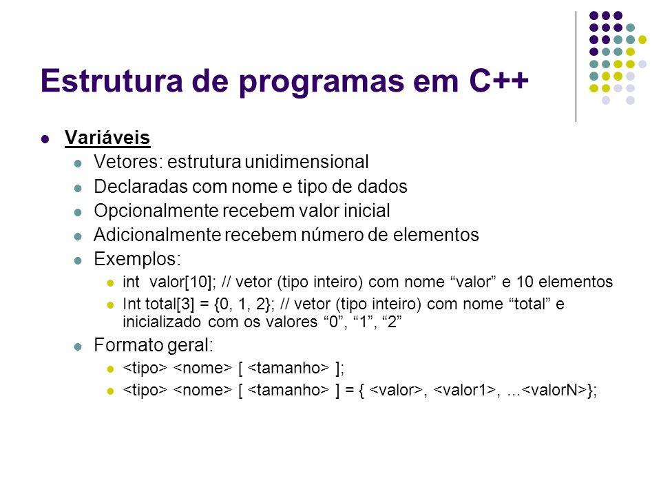 Estrutura de programas em C++ Variáveis Vetores: estrutura unidimensional Declaradas com nome e tipo de dados Opcionalmente recebem valor inicial Adic