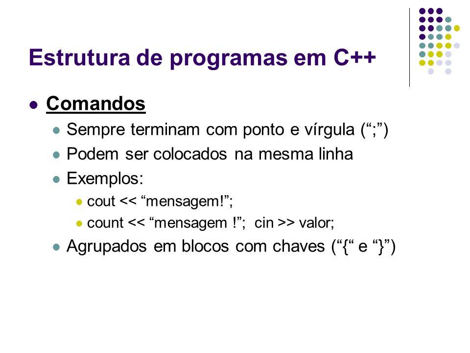 """Estrutura de programas em C++ Comandos Sempre terminam com ponto e vírgula ("""";"""") Podem ser colocados na mesma linha Exemplos: cout << """"mensagem!""""; cou"""