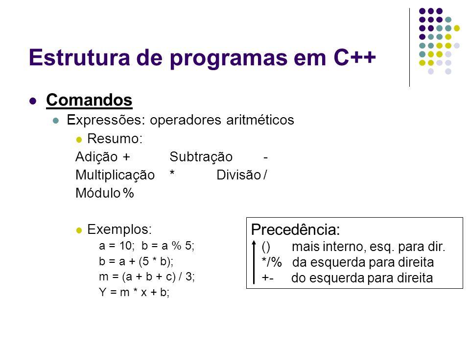 Estrutura de programas em C++ Comandos Expressões: operadores aritméticos Resumo: Adição +Subtração - Multiplicação*Divisão/ Módulo% Exemplos: a = 10;