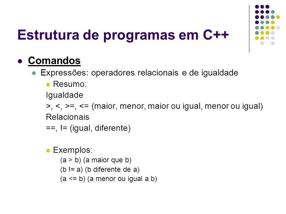 Estrutura de programas em C++ Comandos Expressões: operadores relacionais e de igualdade Resumo: Igualdade >, =, <= (maior, menor, maior ou igual, men