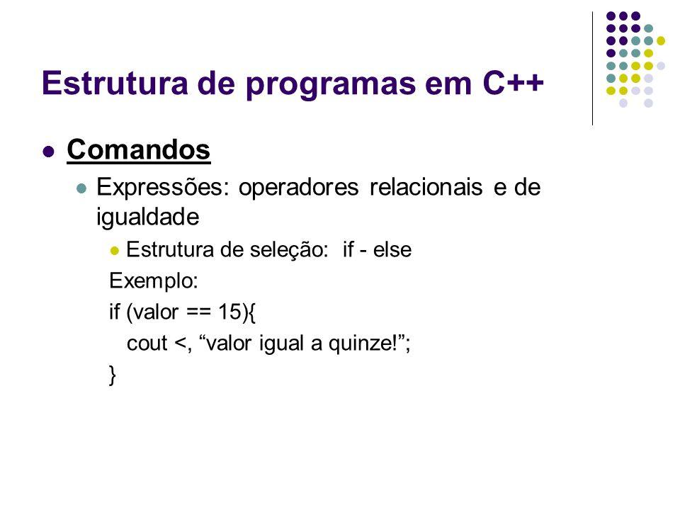 Estrutura de programas em C++ Comandos Expressões: operadores relacionais e de igualdade Estrutura de seleção: if - else Exemplo: if (valor == 15){ co