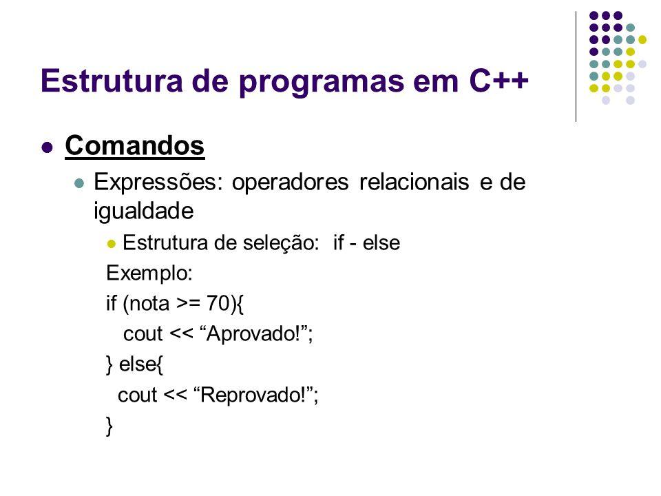 Estrutura de programas em C++ Comandos Expressões: operadores relacionais e de igualdade Estrutura de seleção: if - else Exemplo: if (nota >= 70){ cou