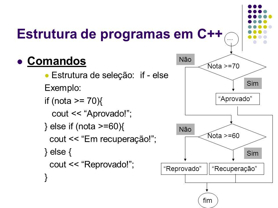 """Estrutura de programas em C++ Comandos Estrutura de seleção: if - else Exemplo: if (nota >= 70){ cout << """"Aprovado!""""; } else if (nota >=60){ cout << """""""