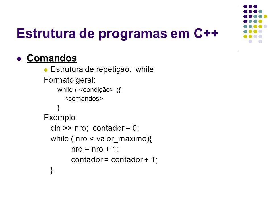 Estrutura de programas em C++ Comandos Estrutura de repetição: while Formato geral: while ( ){ } Exemplo: cin >> nro; contador = 0; while ( nro < valo